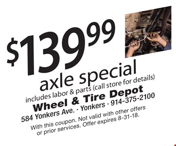 $139.99 axle special includes labor & parts (call store for details). With this coupon. Not valid with other offers or prior services. Offer expires 8-31-18.