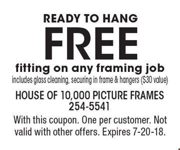 Ready to Hang: FREE fitting on any framing job. Includes glass cleaning, securing in frame & hangers ($30 value). With this coupon. One per customer. Not valid with other offers. Expires 7-20-18.