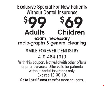 Exclusive Special For New Patients Without Dental Insurance $99Adults $69Children exam, necessary radio-graphs & general cleaning. With this coupon. Not valid with other offers or prior services. Offer valid for patients without dental insurance only. Expires 12-30-19.Go to LocalFlavor.com for more coupons.