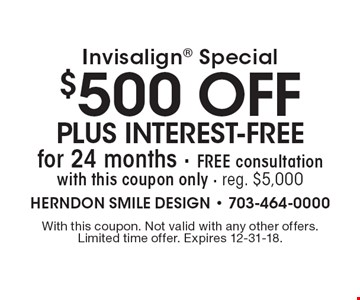Invisalign special: $500 off plus interest-free for 24 months. Free consultation with this coupon only. Reg. $5,000. With this coupon. Not valid with any other offers. Limited time offer. Expires 12-31-18.