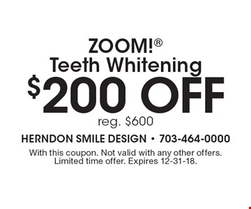 $200 off ZOOM! Teeth Whitening. Reg. $600. With this coupon. Not valid with any other offers. Limited time offer. Expires 12-31-18.