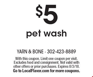 $5 pet wash. With this coupon. Limit one coupon per visit. Excludes food and consignment. Not valid with other offers or prior purchases. Expires 8/3/18. Go to LocalFlavor.com for more coupons.