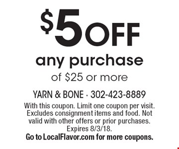 $5 OFF any purchase of $25 or more. With this coupon. Limit one coupon per visit. Excludes consignment items and food. Not valid with other offers or prior purchases. Expires 8/3/18. Go to LocalFlavor.com for more coupons.