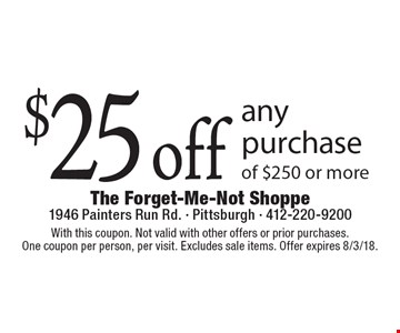 $25 off any purchase of $250 or more. With this coupon. Not valid with other offers or prior purchases. One coupon per person, per visit. Excludes sale items. Offer expires 8/3/18.