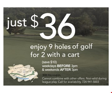 Enjoy 9 holes of golf for 2 with a golf cart for just $36 - with this coupon - (save $10) weekdays BEFORE 3pm & weekends AFTER 3pm - cannot combine with other offers. Not valid during league play. Call for availability