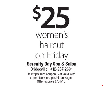 $25 women's haircut on Friday. Must present coupon. Not valid with other offers or special packages. Offer expires 8/31/18.