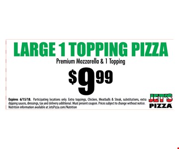 $9.99 Large 1 topping pizza. Premium mozzarella & 1 topping. Expires 8/15/18. Participating locations only. Extra toppings, Chicken, Meatballs & Steak, substitutions, extra dipping sauces, dressings, tax and delivery additional. Must present coupon. Prices subject to change without notice. Nutrition information available at JetsPizza.com/Nutrition