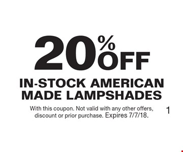20% OFF In-Stock American Made Lampshades. With this coupon. Not valid with any other offers, discount or prior purchase. Expires 7/7/18.