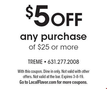 $5 OFF any purchase of $25 or more. With this coupon. Dine in only. Not valid with other offers. Not valid at the bar. Expires 3-8-19.Go to LocalFlavor.com for more coupons.