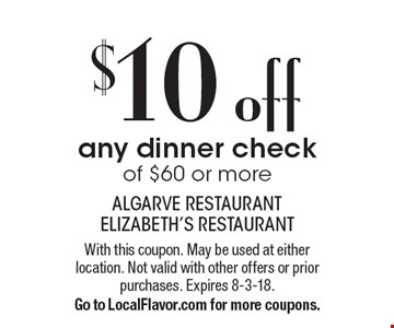 $10 off any dinner check of $60 or more. With this coupon. May be used at either location. Not valid with other offers or prior purchases. 