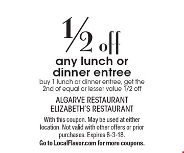 1/2 off any lunch or dinner entree. Buy 1 lunch or dinner entree, get the 2nd of equal or lesser value 1/2 off. With this coupon. May be used at either location. Not valid with other offers or prior purchases. Expires 8-3-18. 