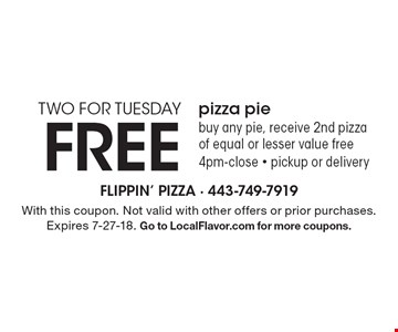 TWO FOR TUESDAY FREE pizza pie. Buy any pie, receive 2nd pizza of equal or lesser value free 4pm-close - pickup or delivery. With this coupon. Not valid with other offers or prior purchases. Expires 7-27-18. Go to LocalFlavor.com for more coupons.