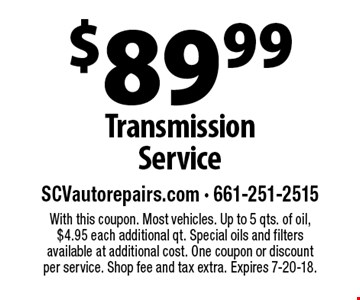 $89.99 Transmission Service. With this coupon. Most vehicles. Up to 5 qts. of oil, $4.95 each additional qt. Special oils and filters available at additional cost. One coupon or discount per service. Shop fee and tax extra. Expires 7-20-18.