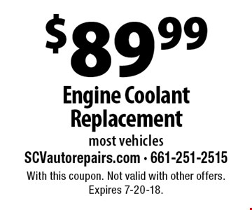 $89.99 Engine Coolant Replacement most vehicles. With this coupon. Not valid with other offers. Expires 7-20-18.