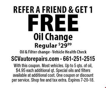FREE Refer A Friend & Get 1 Oil ChangeRegular $29.99Oil & Filter change - Vehicle Health Check. With this coupon. Most vehicles. Up to 5 qts. of oil, $4.95 each additional qt. Special oils and filters available at additional cost. One coupon or discount per service. Shop fee and tax extra. Expires 7-20-18.