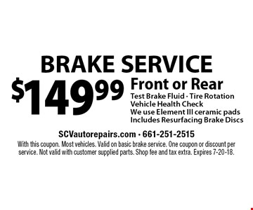 $149.99 BRAKE SERVICE Front or RearTest Brake Fluid - Tire RotationVehicle Health CheckWe use Element III ceramic padsIncludes Resurfacing Brake Discs. With this coupon. Most vehicles. Valid on basic brake service. One coupon or discount per service. Not valid with customer supplied parts. Shop fee and tax extra. Expires 7-20-18.