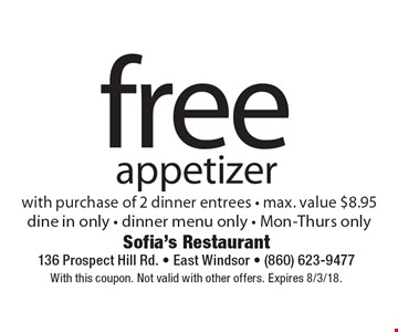 free appetizer with purchase of 2 dinner entrees - max. value $8.95. dine in only - dinner menu only - Mon-Thurs only. With this coupon. Not valid with other offers. Expires 8/3/18.
