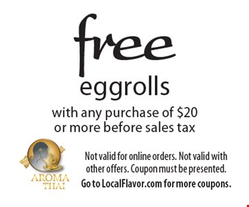 Free eggrolls with any purchase of $20 or more before sales tax. Not valid for online orders. Not valid with other offers. Coupon must be presented. Go to LocalFlavor.com for more coupons.