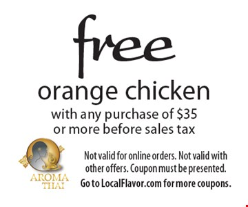 Free orange chicken with any purchase of $35 or more before sales tax. Not valid for online orders. Not valid with other offers. Coupon must be presented. Go to LocalFlavor.com for more coupons.