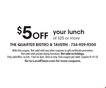 $5 Off your lunch of $25 or more. With this coupon. Not valid with any other coupons or gift certificate promotion. Not valid with private dining functions. Not valid on holidays. Only valid Mon. to Sat. 11am to 3pm. Dine in only. One coupon per table. Expires 9-14-18. Go to LocalFlavor.com for more coupons.