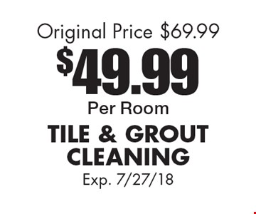 $49.99Per Room TILE & GROUTCLEANING Original Price $69.99. Exp. 7/27/18
