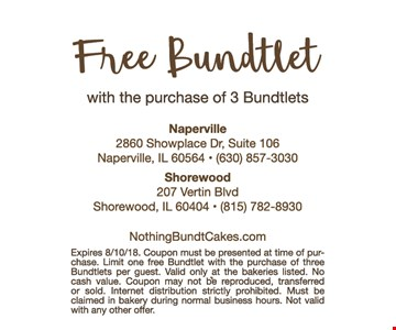 Free Bundtlet with purchase of 3 Bundtlets. Expires 8/10/18. Coupon must be presented at time of purchase. Limit one free Bundtlet with the purchase of three Bundtlets per guest. Valid only at the bakeries listed. No cash value. Coupon may not be reproduced, transferred or sold. Internet distribution stricktly prohibited. Must be claimed in bakery during normal business hours. Not valid with any other offer.