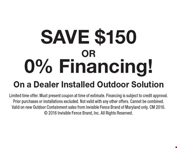 SAVE $150 OR 0% Financing! On a Dealer Installed Outdoor Solution. Limited time offer. Must present coupon at time of estimate. Financing is subject to credit approval. Prior purchases or installations excluded. Not valid with any other offers. Cannot be combined. Valid on new Outdoor Containment sales from Invisible Fence Brand of Maryland only. CM 2016. 2016 Invisible Fence Brand, Inc. All Rights Reserved.
