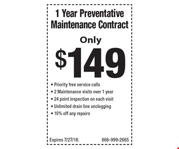 1 Year Preventative Maintenance Contract Only $149 - Priority free service calls- 2 Maintenance visits over 1 year- 24 point inspection on each visit- Unlimited drain line unclogging- 10% off any repairs. Expires 7/27/18. 866-999-2665