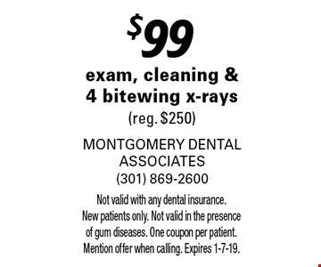 $99 exam, cleaning & 4 bitewing x-rays (reg. $250). Not valid with any dental insurance. New patients only. Not valid in the presence of gum diseases. One coupon per patient. Mention offer when calling. Expires 1-7-19.