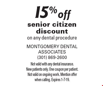 15% off senior citizen discount on any dental procedure. Not valid with any dental insurance. New patients only. One coupon per patient. Not valid on ongoing work. Mention offer when calling. Expires 1-7-19.