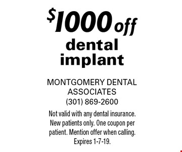 $1000 off dental implant. Not valid with any dental insurance. New patients only. One coupon per patient. Mention offer when calling. Expires 1-7-19.