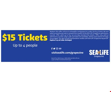 $15 Tickets up to 4 people. Redeem this offer online at visitsealife.com/grapevine under the buy tickets tab and select promotional code or present this coupon to the SEA LIFE Grapevine admissions counter. Offer valid up to four (4) one-day standard $15 tickets. Offer only valid at admissions counter when walk-up tickets are available. Online reservations strongly encouraged. The right of final interpretation resides with SEA LIFE Grapevine Aquarium. Expires 12-31-18. Codee: SLFJuly18