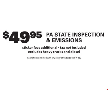 $49.95 PA State Inspection & Emissions. Sticker fees additional. Tax not included. Excludes heavy trucks and diesel. Cannot be combined with any other offer. Expires 1-4-19.
