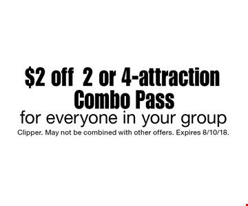 $2 off 2 or 4-attraction Combo Pass for everyone in your group. Clipper. May not be combined with other offers. Expires 8/10/18.