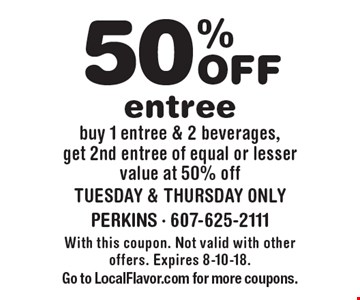 50% off entree. Buy 1 entree & 2 beverages, get 2nd entree of equal or lesser value at 50% off. Tuesday & Thursday only. With this coupon. Not valid with other offers. Expires 8-10-18. Go to LocalFlavor.com for more coupons.