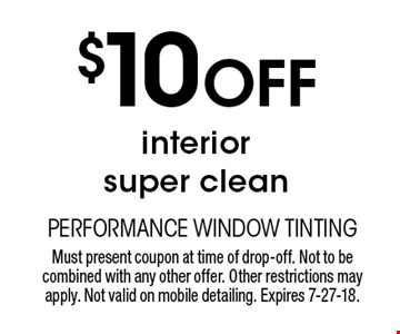 $10 Off interior super clean. Must present coupon at time of drop-off. Not to be combined with any other offer. Other restrictions may apply. Not valid on mobile detailing. Expires 7-27-18.