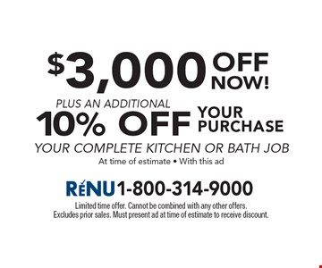 $3,000 off your purchase plus an additional 10% off your complete kitchen or bath job at time of estimate. With this ad. Limited time offer. Cannot be combined with any other offers. Excludes prior sales. Must present ad at time of estimate to receive discount.