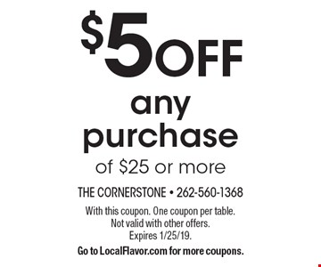 $5 off any purchase of $25 or more. With this coupon. One coupon per table. Not valid with other offers. Expires 1/25/19. Go to LocalFlavor.com for more coupons.