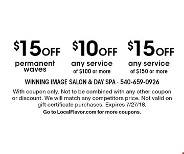 $15 Off permanent waves, $10 Off any service of $100 or more, $15 Off any service of $150 or more. With coupon only. Not to be combined with any other coupon or discount. We will match any competitors price. Not valid on gift certificate purchases. Expires 7/27/18. Go to LocalFlavor.com for more coupons.