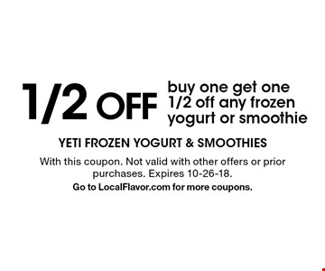 1/2 OFF - Buy one get one 1/2 off any frozen yogurt or smoothie. With this coupon. Not valid with other offers or prior purchases. Expires 10-26-18. Go to LocalFlavor.com for more coupons.