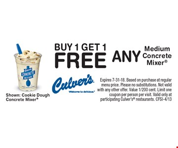 Buy 1 Get 1 Free Any Medium Concrete Mixer. Expires 7-31-18. Based on purchase at regular menu price. Please no substitutions. Not valid with any other offer. Value 1/200 cent. Limit one coupon per person per visit. Valid only at participating Culver's restaurants. CFSI-4/13
