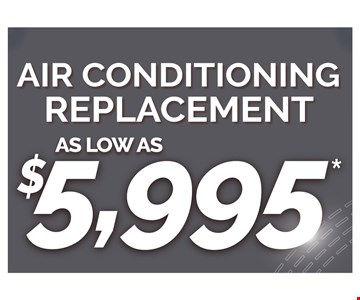 Air conditioning replacement as low as $5,995. Cannot be combined with any other offers. Some restrictions apply. plus tax. Up to 1000 sq. ft. Expires 7/15/10 CSLB: 1011173