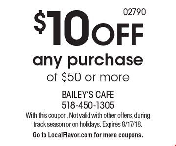 $10 OFF any purchase of $50 or more. With this coupon. Not valid with other offers, during track season or on holidays. Expires 8/17/18. Go to LocalFlavor.com for more coupons.