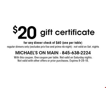 $20 gift certificate for any dinner check of $60 (one per table). Regular dinners only (excludes prix fixe and prime rib night). Not valid on Sat. nights. With this coupon. One coupon per table. Not valid on Saturday nights. Not valid with other offers or prior purchases. Expires 9-28-18.