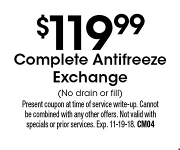 $119.99 Complete Antifreeze Exchange(No drain or fill). Present coupon at time of service write-up. Cannot be combined with any other offers. Not valid with specials or prior services. Exp. 11-19-18. CM04