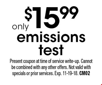 $15.99 emissions test. Present coupon at time of service write-up. Cannot be combined with any other offers. Not valid with specials or prior services. Exp. 11-19-18. CM02
