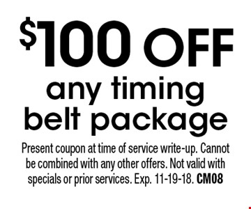 $100 offany timing belt package. Present coupon at time of service write-up. Cannot be combined with any other offers. Not valid with specials or prior services. Exp. 11-19-18. CM08