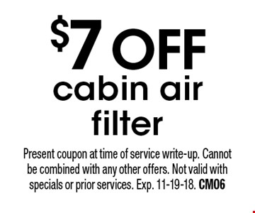 $7 off cabin air filter. Present coupon at time of service write-up. Cannot be combined with any other offers. Not valid with specials or prior services. Exp. 11-19-18. CM06