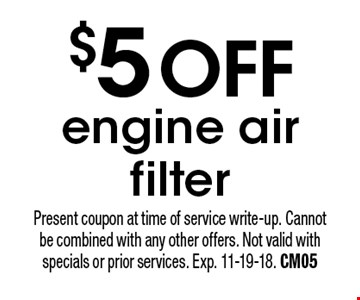 $5 off engine air filter. Present coupon at time of service write-up. Cannot be combined with any other offers. Not valid with specials or prior services. Exp. 11-19-18. CM05