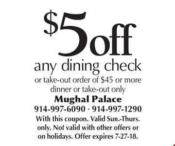 $5 off any dining check or take-out order of $45 or moredinner or take-out only. With this coupon. Valid Sun.-Thurs. only. Not valid with other offers or on holidays. Offer expires 7-27-18.